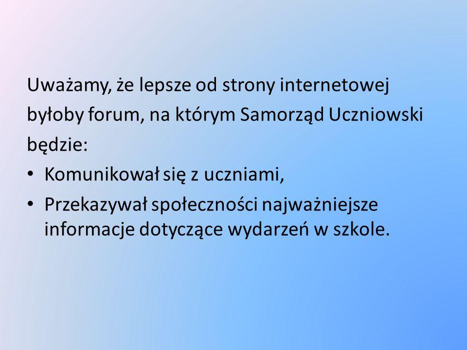 Uważamy, że lepsze od strony internetowej byłoby forum, na którym Samorząd Uczniowski będzie: Komunikował się z uczniami, Przekazywał społeczności naj