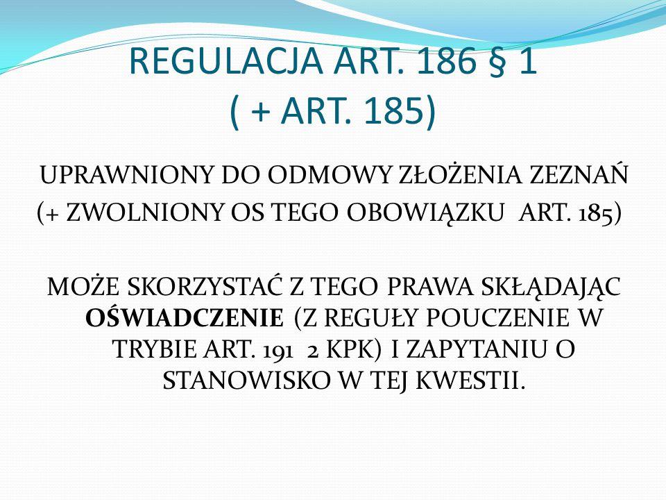 REGULACJA ART. 186 § 1 ( + ART. 185) UPRAWNIONY DO ODMOWY ZŁOŻENIA ZEZNAŃ (+ ZWOLNIONY OS TEGO OBOWIĄZKU ART. 185) MOŻE SKORZYSTAĆ Z TEGO PRAWA SKŁĄDA