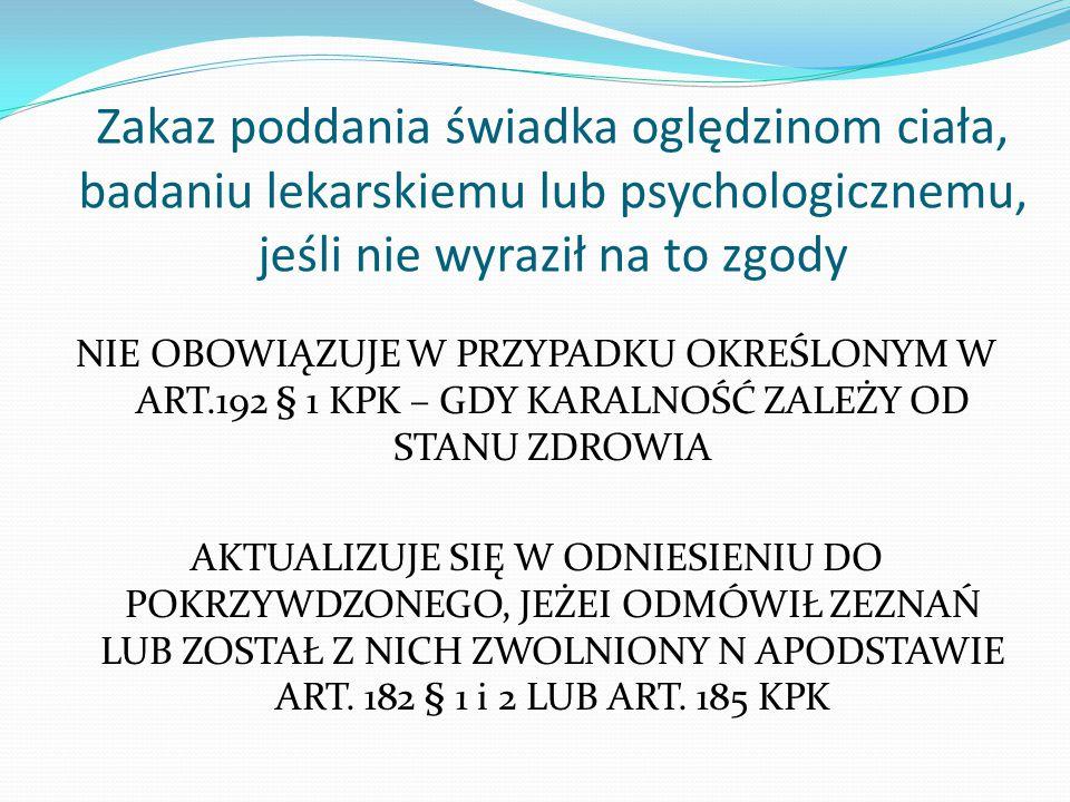 Zakaz poddania świadka oględzinom ciała, badaniu lekarskiemu lub psychologicznemu, jeśli nie wyraził na to zgody NIE OBOWIĄZUJE W PRZYPADKU OKREŚLONYM
