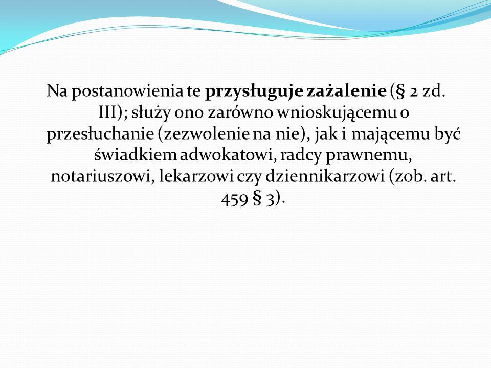 Na postanowienia te przysługuje zażalenie (§ 2 zd. III); służy ono zarówno wnioskującemu o przesłuchanie (zezwolenie na nie), jak i mającemu być świad