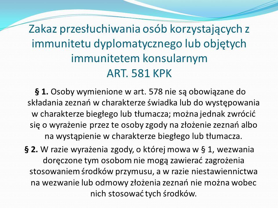Zakaz przesłuchiwania osób korzystających z immunitetu dyplomatycznego lub objętych immunitetem konsularnym ART. 581 KPK § 1. Osoby wymienione w art.