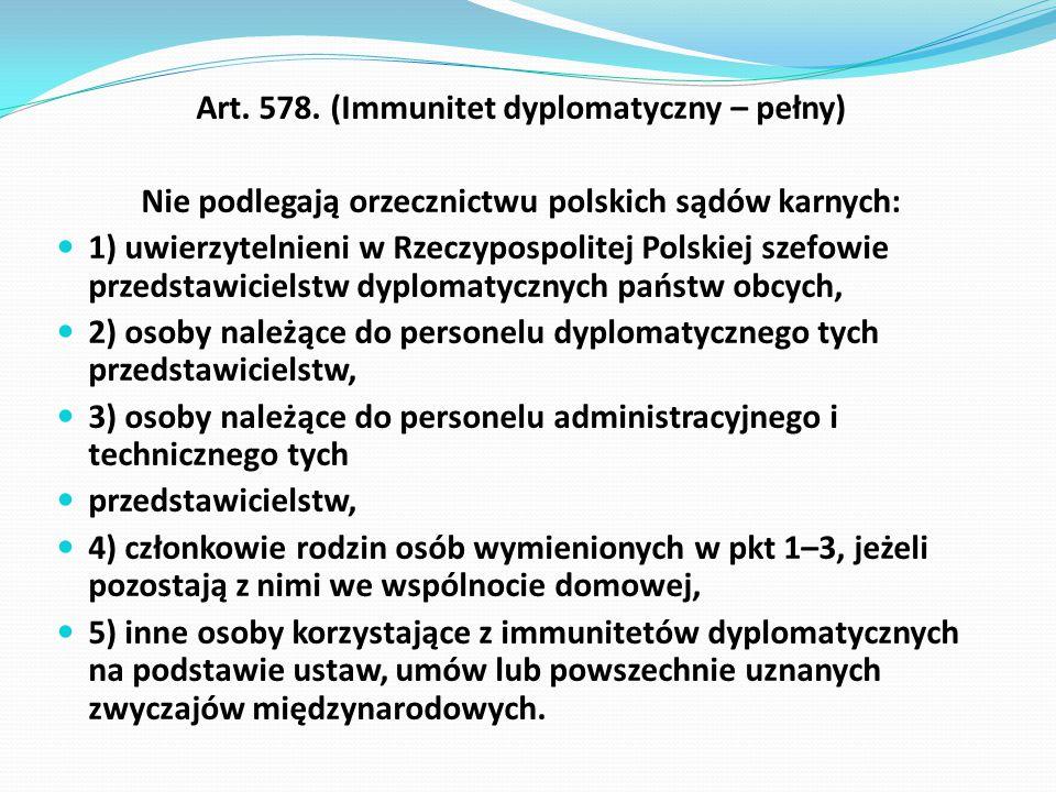 Art. 578. (Immunitet dyplomatyczny – pełny) Nie podlegają orzecznictwu polskich sądów karnych: 1) uwierzytelnieni w Rzeczypospolitej Polskiej szefowie