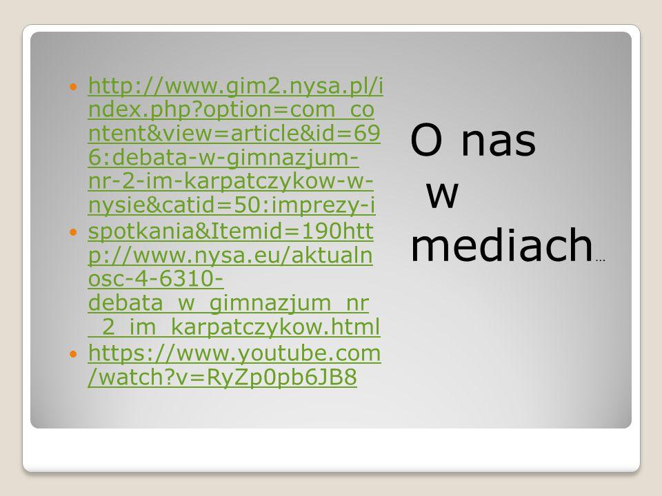 O nas w mediach … http://www.gim2.nysa.pl/i ndex.php option=com_co ntent&view=article&id=69 6:debata-w-gimnazjum- nr-2-im-karpatczykow-w- nysie&catid=50:imprezy-i http://www.gim2.nysa.pl/i ndex.php option=com_co ntent&view=article&id=69 6:debata-w-gimnazjum- nr-2-im-karpatczykow-w- nysie&catid=50:imprezy-i spotkania&Itemid=190htt p://www.nysa.eu/aktualn osc-4-6310- debata_w_gimnazjum_nr _2_im_karpatczykow.html spotkania&Itemid=190htt p://www.nysa.eu/aktualn osc-4-6310- debata_w_gimnazjum_nr _2_im_karpatczykow.html https://www.youtube.com /watch v=RyZp0pb6JB8 https://www.youtube.com /watch v=RyZp0pb6JB8