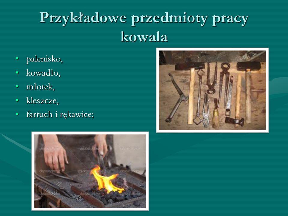 Przykładowe przedmioty pracy kowala palenisko, kowadło, młotek, kleszcze, fartuch i rękawice;