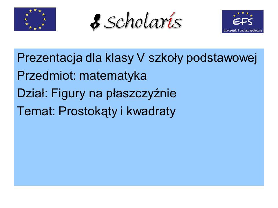 Prezentacja dla klasy V szkoły podstawowej Przedmiot: matematyka Dział: Figury na płaszczyźnie Temat: Prostokąty i kwadraty