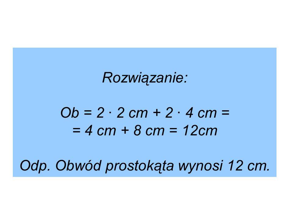 Rozwiązanie: Ob = 2 ∙ 2 cm + 2 ∙ 4 cm = = 4 cm + 8 cm = 12cm Odp. Obwód prostokąta wynosi 12 cm.