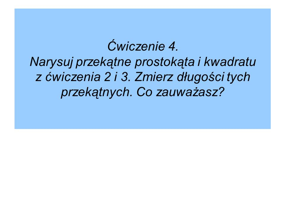 Ćwiczenie 4.Narysuj przekątne prostokąta i kwadratu z ćwiczenia 2 i 3.