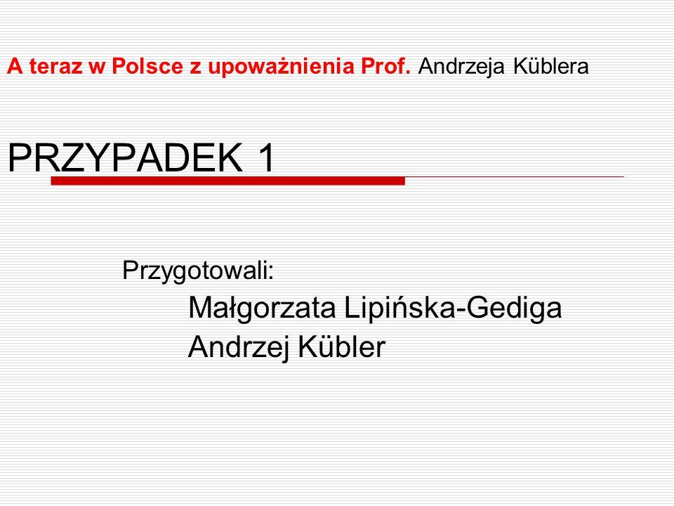 A teraz w Polsce z upoważnienia Prof. Andrzeja Küblera PRZYPADEK 1 Przygotowali: Małgorzata Lipińska-Gediga Andrzej Kübler