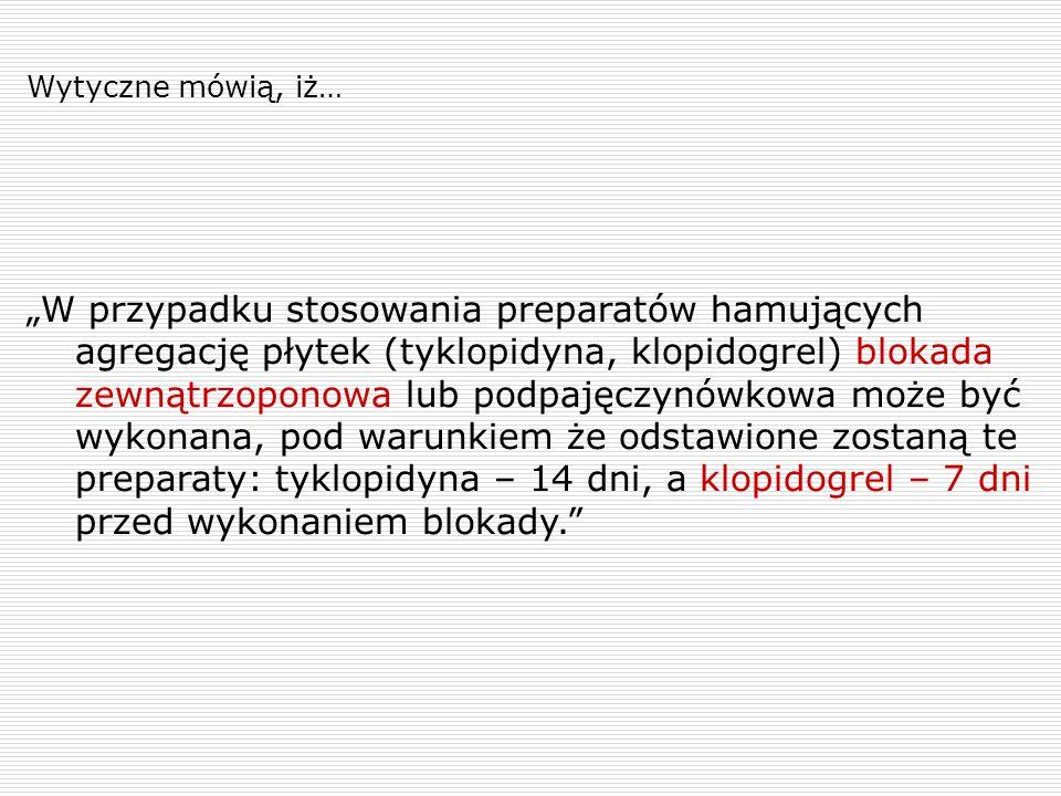 """Wytyczne mówią, iż… """"W przypadku stosowania preparatów hamujących agregację płytek (tyklopidyna, klopidogrel) blokada zewnątrzoponowa lub podpajęczynó"""