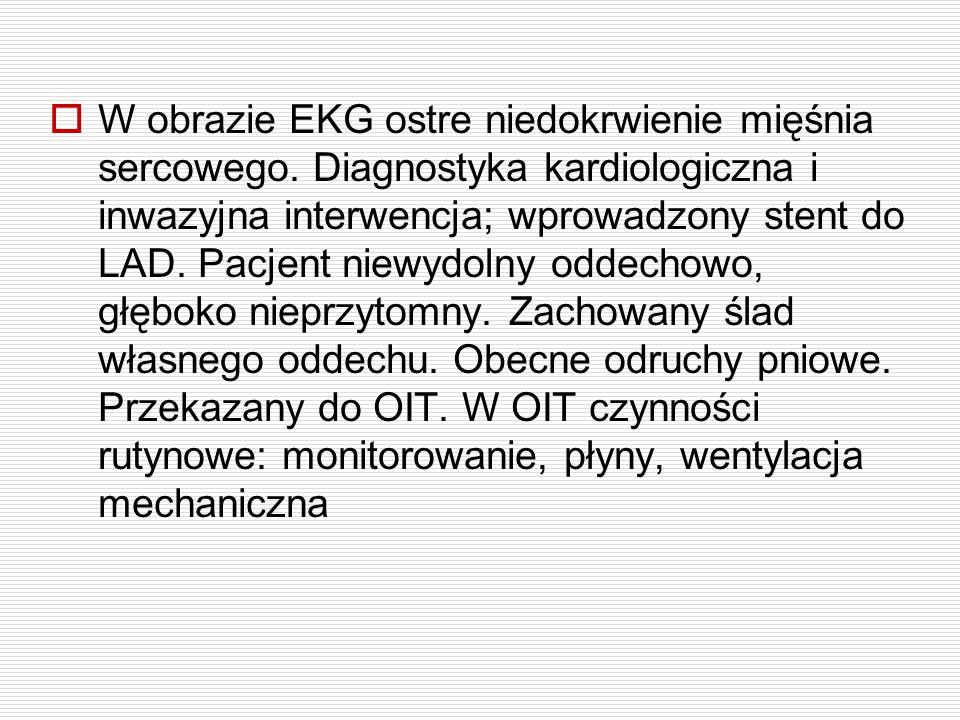  W obrazie EKG ostre niedokrwienie mięśnia sercowego. Diagnostyka kardiologiczna i inwazyjna interwencja; wprowadzony stent do LAD. Pacjent niewydoln