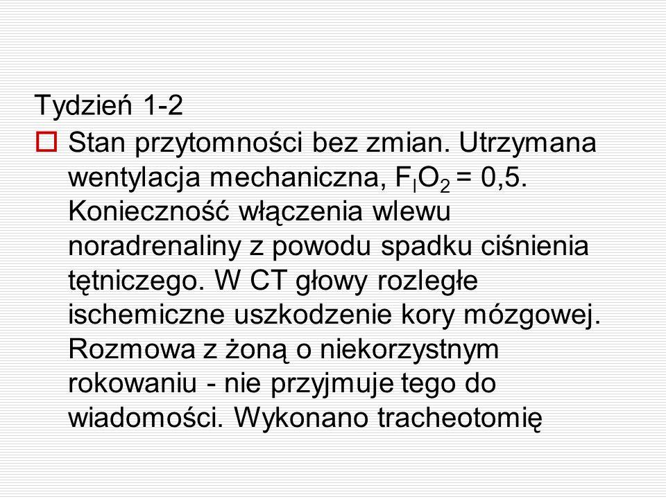 Tydzień 1-2  Stan przytomności bez zmian. Utrzymana wentylacja mechaniczna, F I O 2 = 0,5. Konieczność włączenia wlewu noradrenaliny z powodu spadku