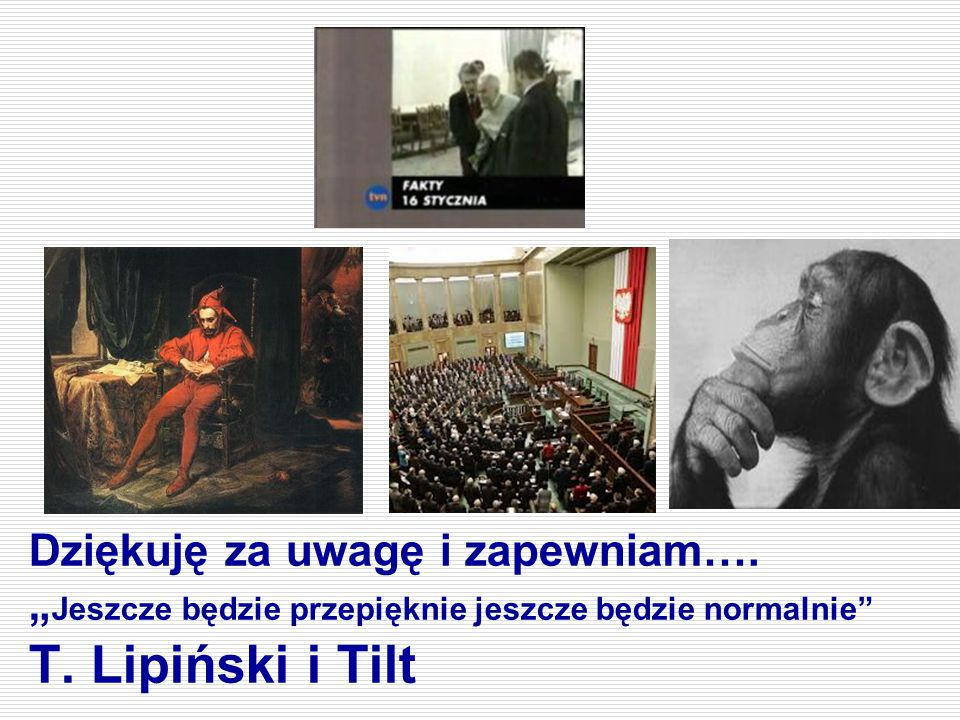 """Dziękuję za uwagę i zapewniam…. """" Jeszcze będzie przepięknie jeszcze będzie normalnie"""" T. Lipiński i Tilt"""