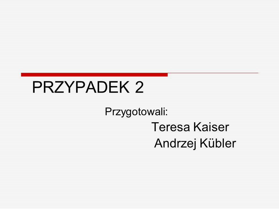 PRZYPADEK 2 Przygotowali: Teresa Kaiser Andrzej Kübler