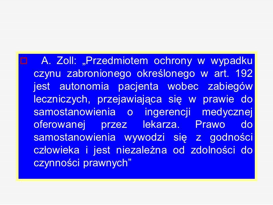 """ A. Zoll: """"Przedmiotem ochrony w wypadku czynu zabronionego określonego w art. 192 jest autonomia pacjenta wobec zabiegów leczniczych, przejawiająca"""