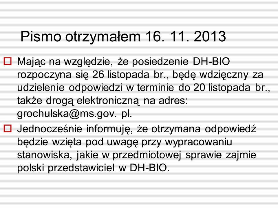 Pismo otrzymałem 16. 11. 2013  Mając na względzie, że posiedzenie DH-BIO rozpoczyna się 26 listopada br., będę wdzięczny za udzielenie odpowiedzi w t