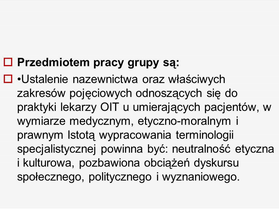  Przedmiotem pracy grupy są:  Ustalenie nazewnictwa oraz właściwych zakresów pojęciowych odnoszących się do praktyki lekarzy OIT u umierających pacj