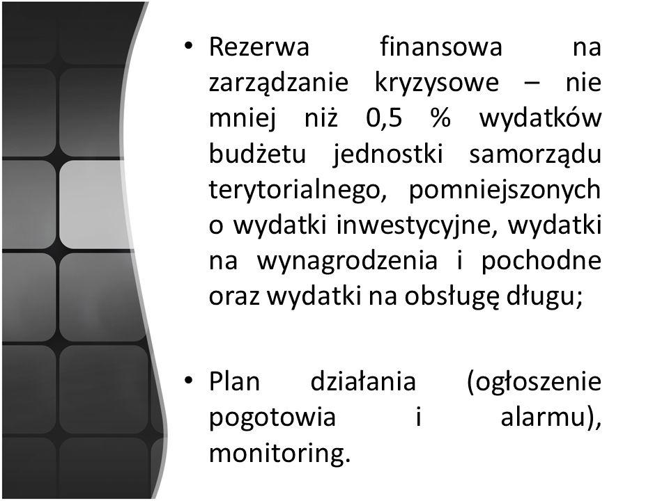 Rezerwa finansowa na zarządzanie kryzysowe – nie mniej niż 0,5 % wydatków budżetu jednostki samorządu terytorialnego, pomniejszonych o wydatki inwestycyjne, wydatki na wynagrodzenia i pochodne oraz wydatki na obsługę długu; Plan działania (ogłoszenie pogotowia i alarmu), monitoring.