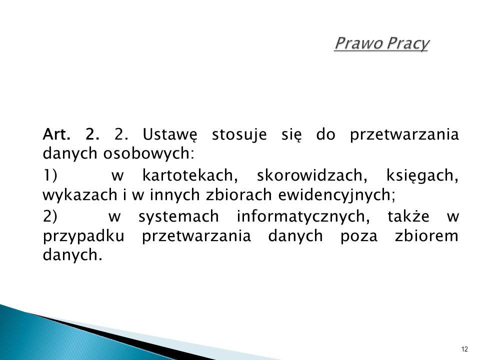 12 Prawo Pracy Art. 2. 2. Ustawę stosuje się do przetwarzania danych osobowych: 1) w kartotekach, skorowidzach, księgach, wykazach i w innych zbiorach