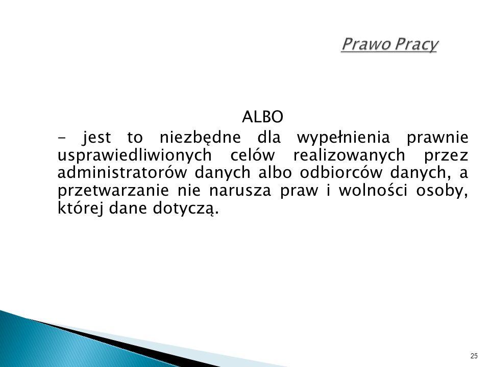 25 Prawo Pracy ALBO - jest to niezbędne dla wypełnienia prawnie usprawiedliwionych celów realizowanych przez administratorów danych albo odbiorców dan