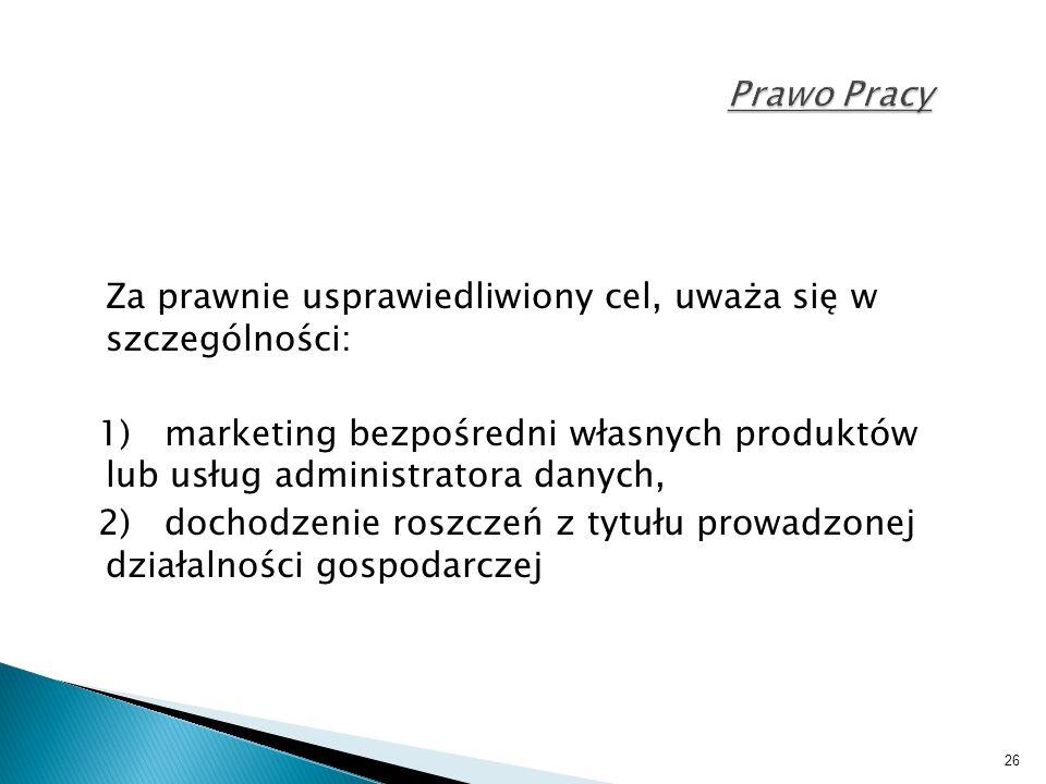 26 Prawo Pracy Za prawnie usprawiedliwiony cel, uważa się w szczególności: 1) marketing bezpośredni własnych produktów lub usług administratora danych