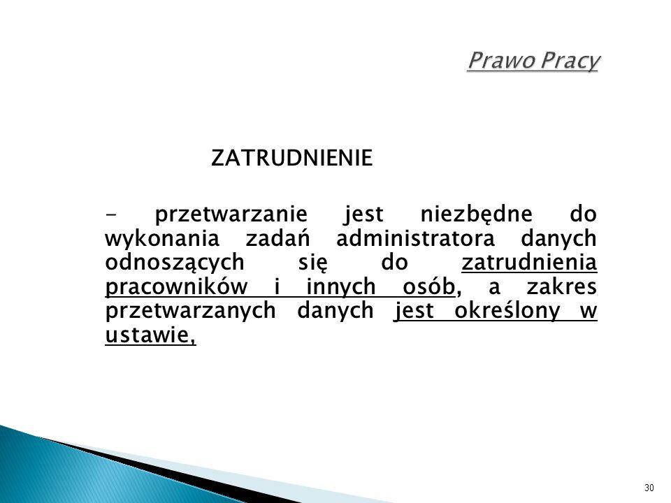 30 Prawo Pracy ZATRUDNIENIE - przetwarzanie jest niezbędne do wykonania zadań administratora danych odnoszących się do zatrudnienia pracowników i inny