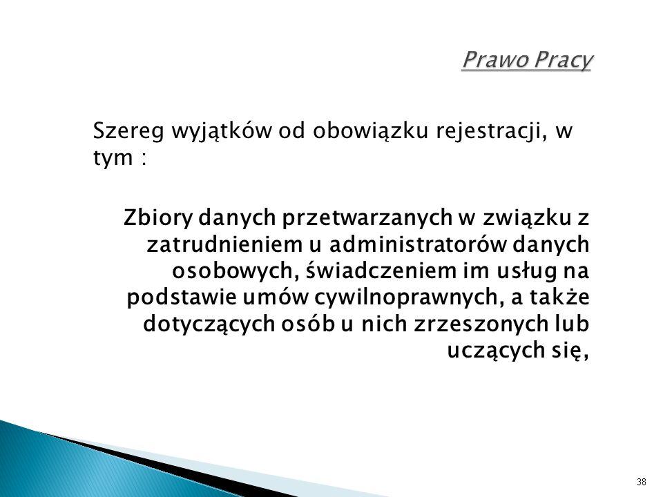 38 Prawo Pracy Szereg wyjątków od obowiązku rejestracji, w tym : Zbiory danych przetwarzanych w związku z zatrudnieniem u administratorów danych osobo