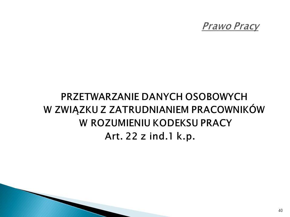 40 Prawo Pracy PRZETWARZANIE DANYCH OSOBOWYCH W ZWIĄZKU Z ZATRUDNIANIEM PRACOWNIKÓW W ROZUMIENIU KODEKSU PRACY Art. 22 z ind.1 k.p.