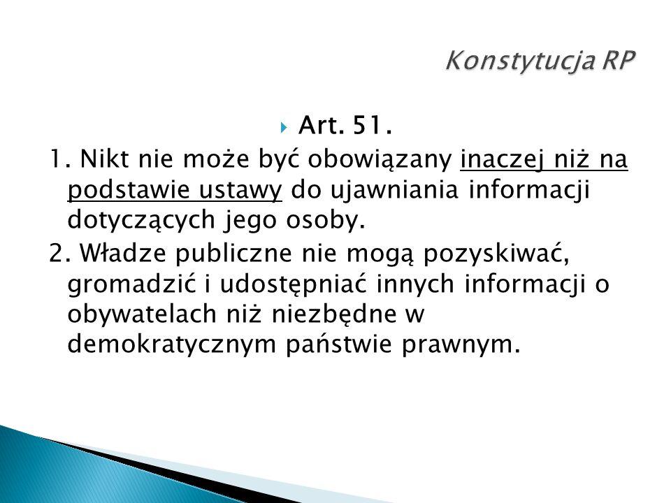  Art. 51. 1. Nikt nie może być obowiązany inaczej niż na podstawie ustawy do ujawniania informacji dotyczących jego osoby. 2. Władze publiczne nie mo