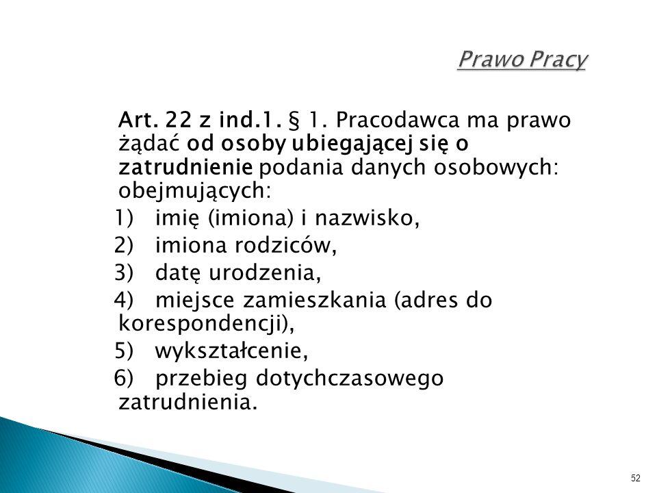 52 Prawo Pracy Art. 22 z ind.1. § 1. Pracodawca ma prawo żądać od osoby ubiegającej się o zatrudnienie podania danych osobowych: obejmujących: 1) imię