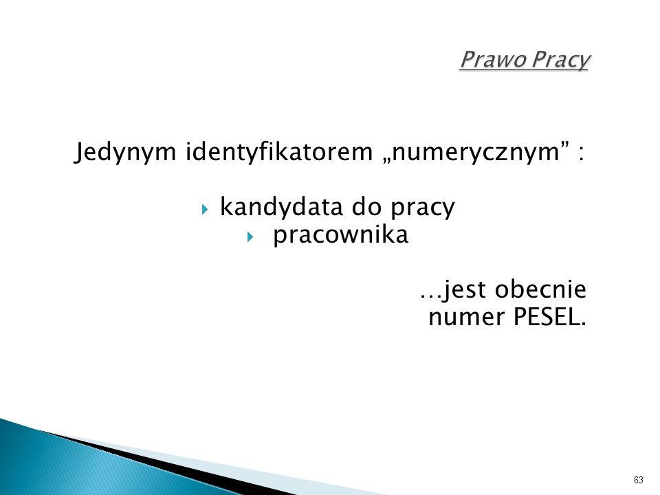 """63 Prawo Pracy Jedynym identyfikatorem """"numerycznym"""" :  kandydata do pracy  pracownika …jest obecnie numer PESEL."""