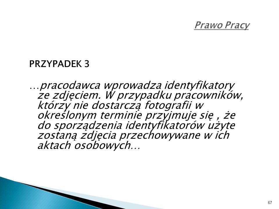 67 Prawo Pracy PRZYPADEK 3 …pracodawca wprowadza identyfikatory ze zdjęciem. W przypadku pracowników, którzy nie dostarczą fotografii w określonym ter