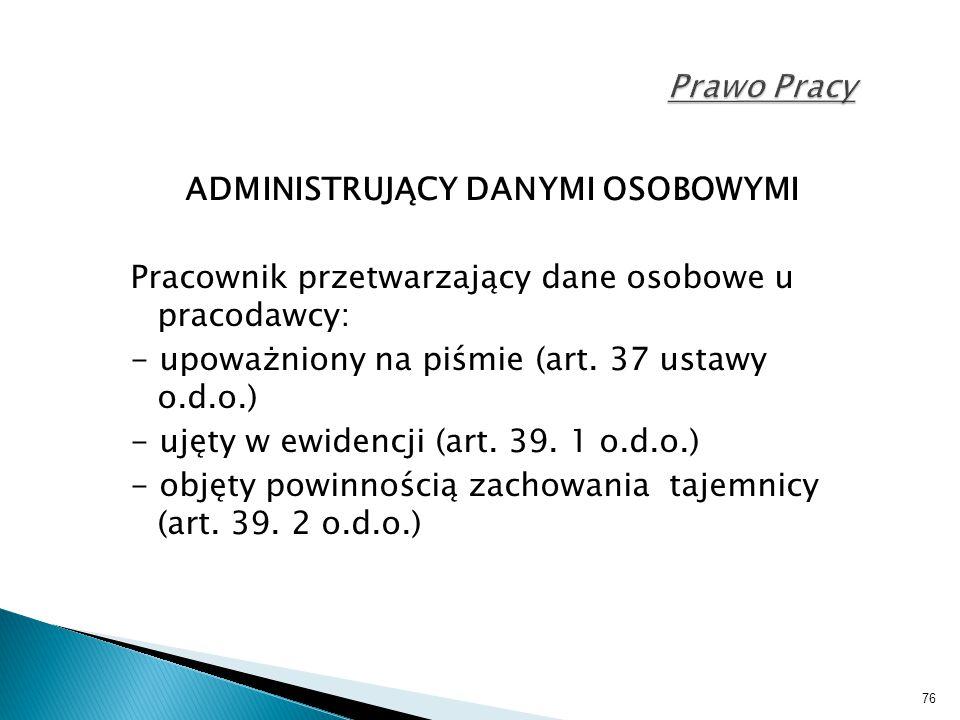 76 Prawo Pracy ADMINISTRUJĄCY DANYMI OSOBOWYMI Pracownik przetwarzający dane osobowe u pracodawcy: - upoważniony na piśmie (art. 37 ustawy o.d.o.) - u