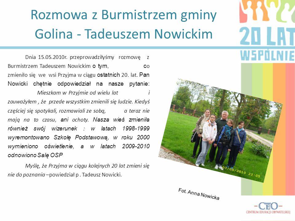 Dnia 15.05.2010r. przeprowadziłyśmy rozmowę z Burmistrzem Tadeuszem Nowickim o tym, c o zmieniło się we wsi Przyjma w ciągu ostatnich 20. lat. Pan Now