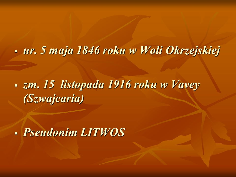  ur. 5 maja 1846 roku w Woli Okrzejskiej  zm. 15 listopada 1916 roku w Vavey (Szwajcaria)  Pseudonim LITWOS