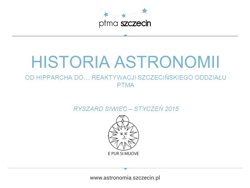 HISTORIA ASTRONOMII OD HIPPARCHA DO… REAKTYWACJI SZCZECIŃSKIEGO ODDZIAŁU PTMA RYSZARD SIWIEC – STYCZEŃ 2015