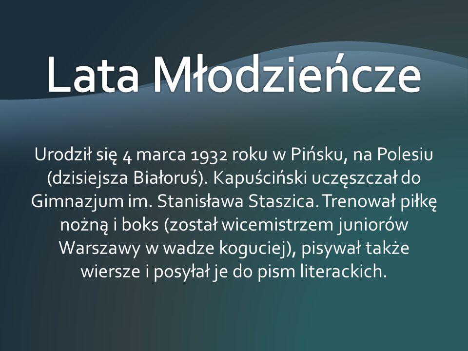 Urodził się 4 marca 1932 roku w Pińsku, na Polesiu (dzisiejsza Białoruś). Kapuściński uczęszczał do Gimnazjum im. Stanisława Staszica. Trenował piłkę