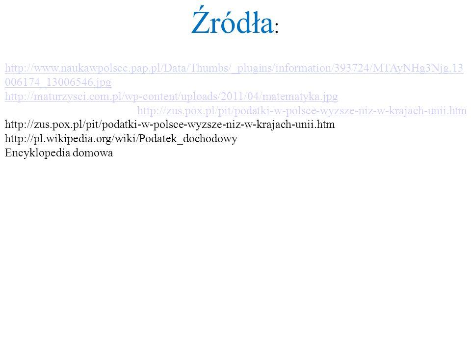 Źródła : http://www.naukawpolsce.pap.pl/Data/Thumbs/_plugins/information/393724/MTAyNHg3Njg,13 006174_13006546.jpg http://maturzysci.com.pl/wp-content/uploads/2011/04/matematyka.jpg http://zus.pox.pl/pit/podatki-w-polsce-wyzsze-niz-w-krajach-unii.htm http://pl.wikipedia.org/wiki/Podatek_dochodowy Encyklopedia domowa