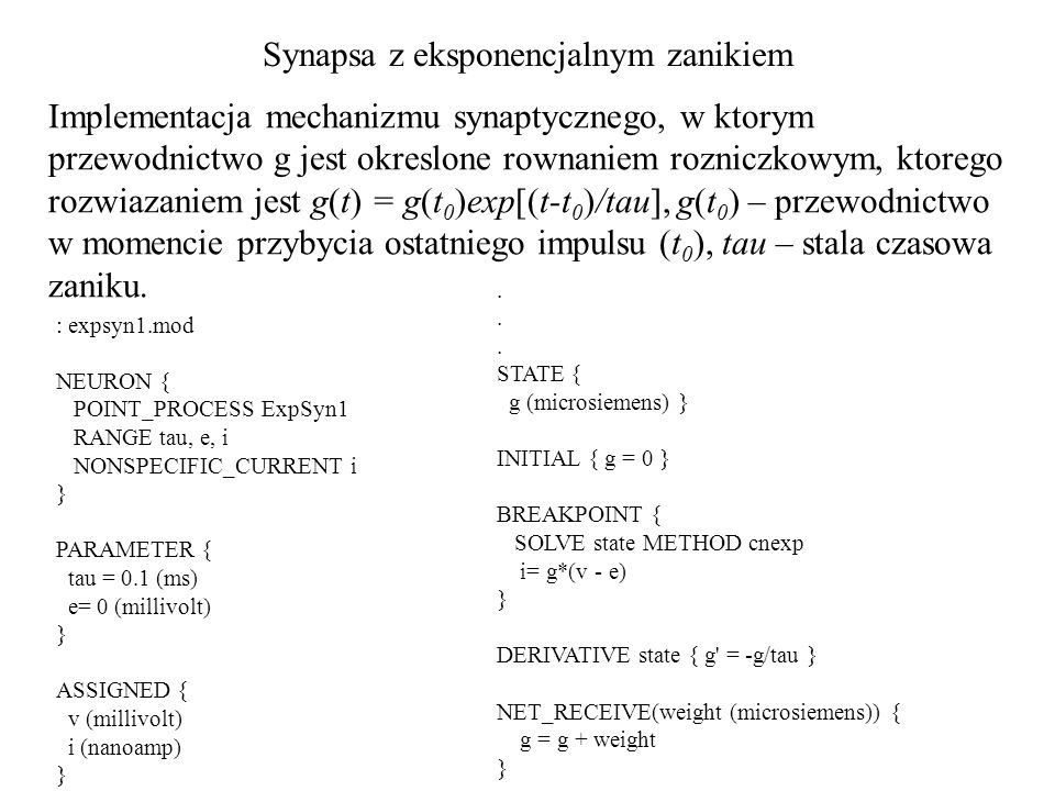 Synapsa z eksponencjalnym zanikiem : expsyn1.mod NEURON { POINT_PROCESS ExpSyn1 RANGE tau, e, i NONSPECIFIC_CURRENT i } PARAMETER { tau = 0.1 (ms) e= 0 (millivolt) } ASSIGNED { v (millivolt) i (nanoamp) } Implementacja mechanizmu synaptycznego, w ktorym przewodnictwo g jest okreslone rownaniem rozniczkowym, ktorego rozwiazaniem jest g(t) = g(t 0 )exp[(t-t 0 )/tau], g(t 0 ) – przewodnictwo w momencie przybycia ostatniego impulsu (t 0 ), tau – stala czasowa zaniku..