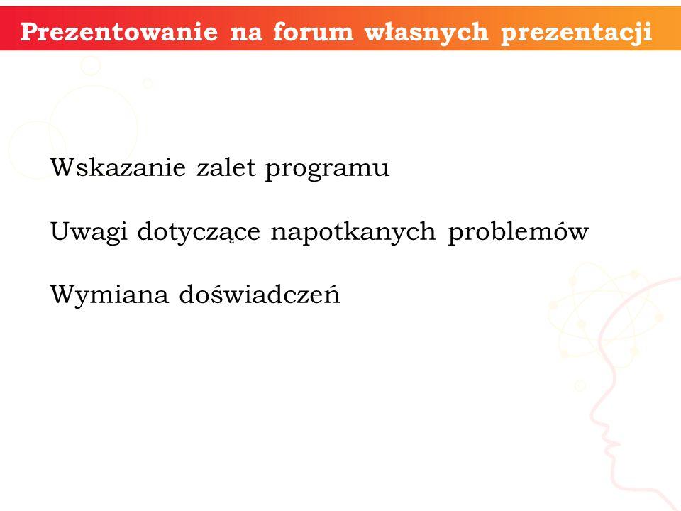 informatyka + Prezentowanie na forum własnych prezentacji Wskazanie zalet programu Uwagi dotyczące napotkanych problemów Wymiana doświadczeń