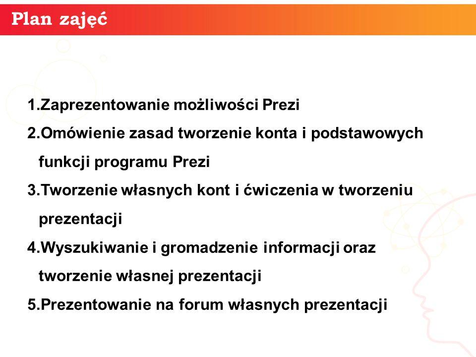 Plan zajęć 1.Zaprezentowanie możliwości Prezi 2.Omówienie zasad tworzenie konta i podstawowych funkcji programu Prezi 3.Tworzenie własnych kont i ćwic