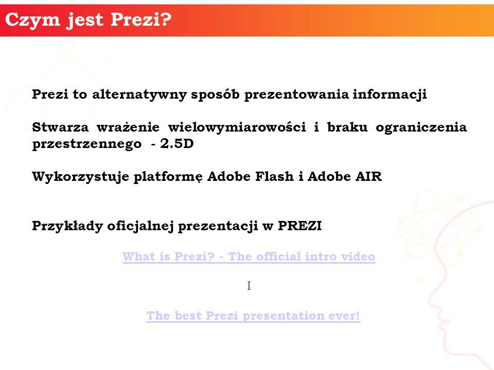 Prezi to alternatywny sposób prezentowania informacji Stwarza wrażenie wielowymiarowości i braku ograniczenia przestrzennego - 2.5D Wykorzystuje platformę Adobe Flash i Adobe AIR Przykłady oficjalnej prezentacji w PREZI What is Prezi.