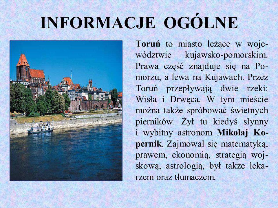 INFORMACJE OGÓLNE Toruń to miasto leżące w woje- wództwie kujawsko-pomorskim. Prawa część znajduje się na Po- morzu, a lewa na Kujawach. Przez Toruń p
