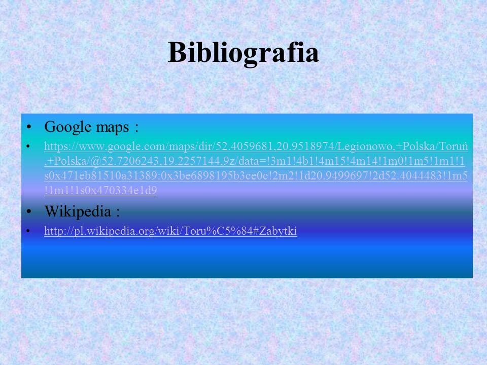 Bibliografia Google maps : https://www.google.com/maps/dir/52.4059681,20.9518974/Legionowo,+Polska/Toruń,+Polska/@52.7206243,19.2257144,9z/data=!3m1!4