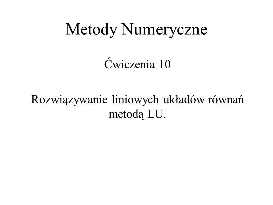 Metody Numeryczne Ćwiczenia 10 Rozwiązywanie liniowych układów równań metodą LU.