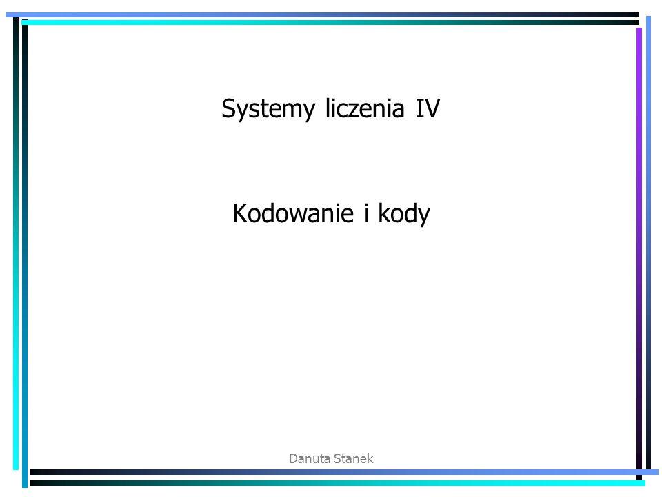 Danuta Stanek Systemy liczenia IV Kodowanie i kody