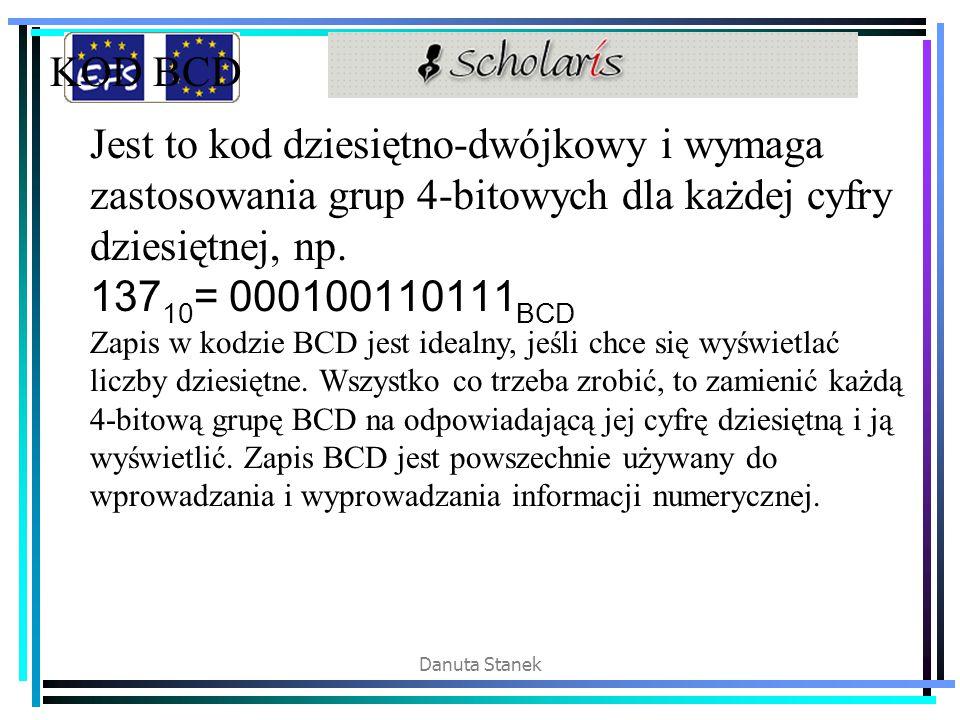 Danuta Stanek KOD BCD Jest to kod dziesiętno-dwójkowy i wymaga zastosowania grup 4-bitowych dla każdej cyfry dziesiętnej, np. 137 10 = 000100110111 BC