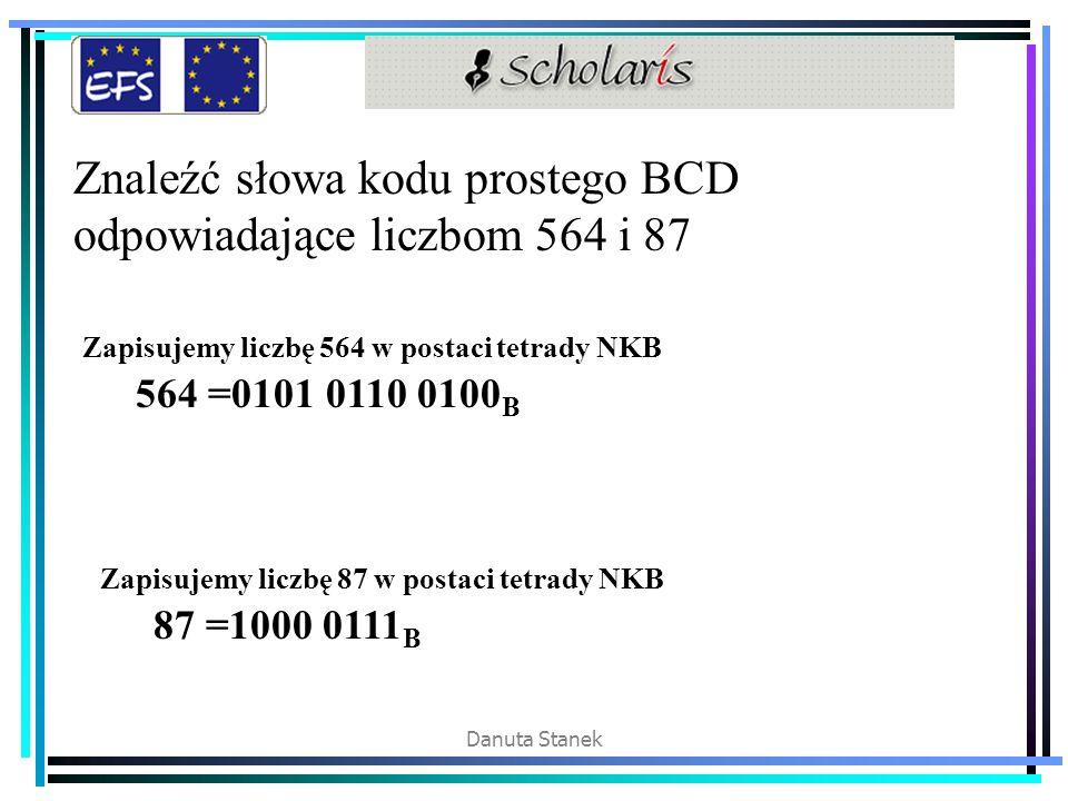 Danuta Stanek Znaleźć słowa kodu prostego BCD odpowiadające liczbom 564 i 87 Zapisujemy liczbę 564 w postaci tetrady NKB 564 =0101 0110 0100 B Zapisuj