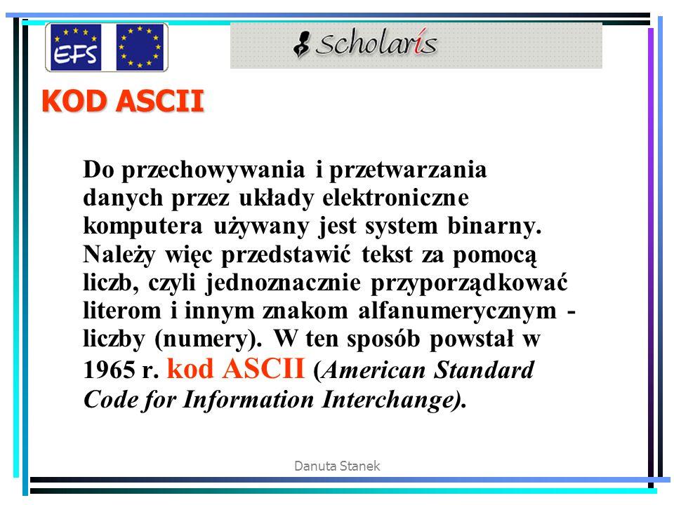 Danuta Stanek KOD ASCII Do przechowywania i przetwarzania danych przez układy elektroniczne komputera używany jest system binarny. Należy więc przedst
