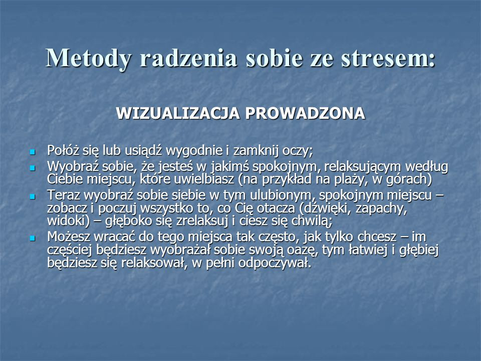 Metody radzenia sobie ze stresem: WIZUALIZACJA PROWADZONA Połóż się lub usiądź wygodnie i zamknij oczy; Połóż się lub usiądź wygodnie i zamknij oczy;