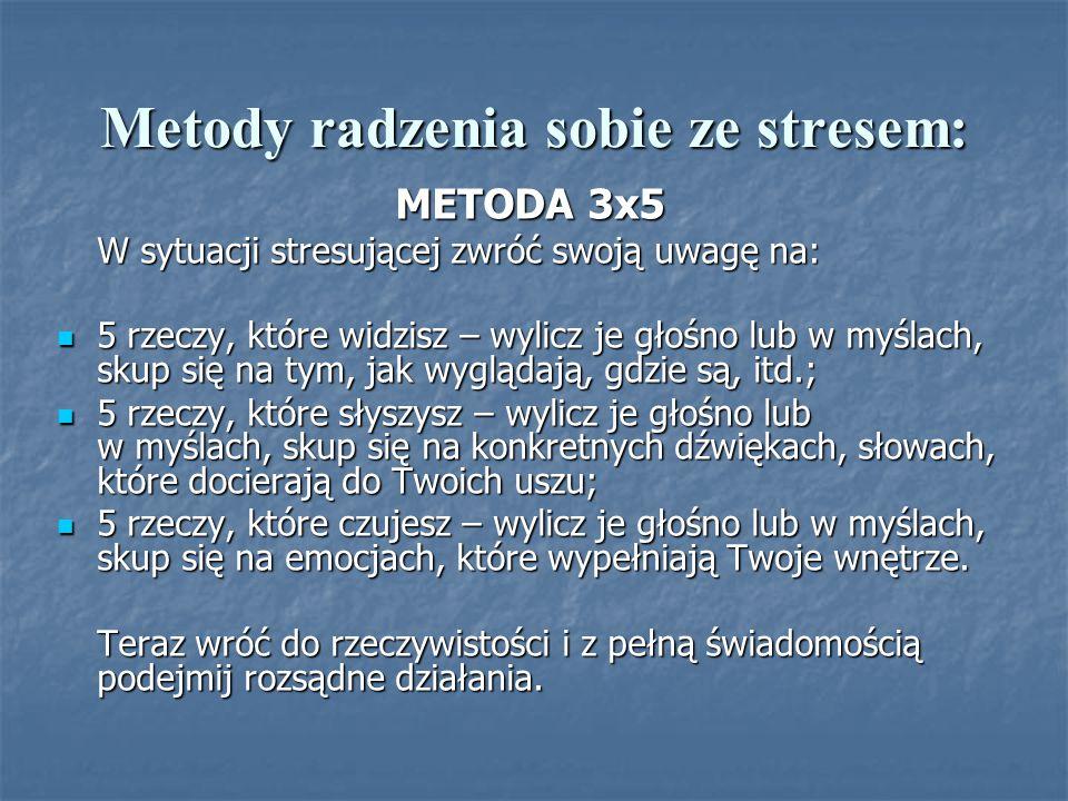 Metody radzenia sobie ze stresem: METODA 3x5 W sytuacji stresującej zwróć swoją uwagę na: 5 rzeczy, które widzisz – wylicz je głośno lub w myślach, sk